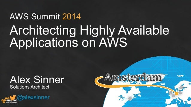 AWS Summit 2014 Architecting Highly Available Applications on AWS Alex Sinner Solutions Architect @alexsinner