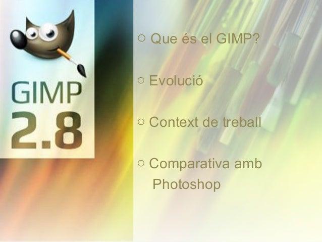 o Que és el GIMP? o Evolució o Context de treball o Comparativa amb Photoshop