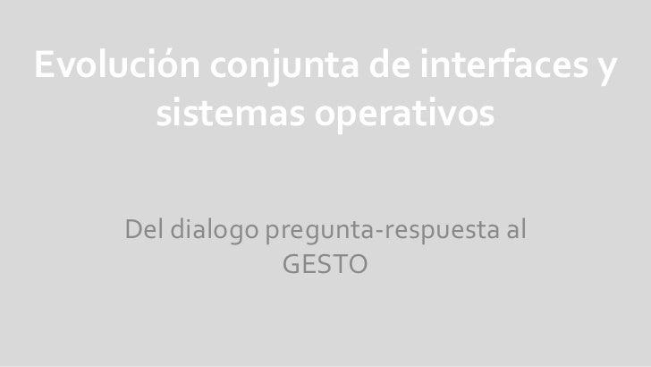 Evolución conjunta de interfaces y sistemas operativos<br />Del dialogo pregunta-respuesta al GESTO<br />