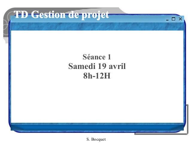 TD Gestion de projet Séance 1 Samedi 19 avril 8h-12H S. Bocquet