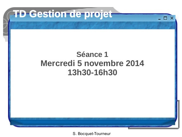 TD Gestion de projet  Séance 1  Mercredi 5 novembre 2014  13h30-16h30  S. Bocquet-Tourneur