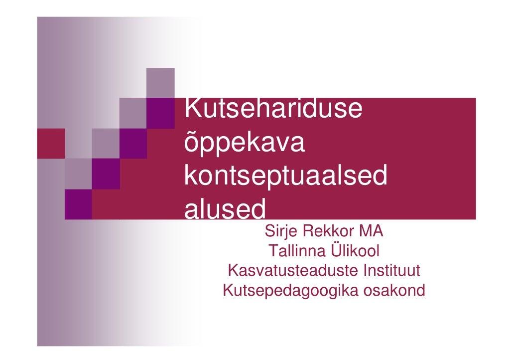 Kutsehariduseõppekavakontseptuaalsedalused       Sirje Rekkor MA       Tallinna Ülikool  Kasvatusteaduste Instituut  Kutse...