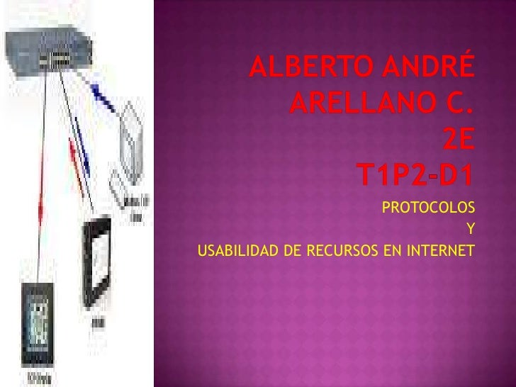 Alberto André Arellano C.2ET1P2-D1<br />PROTOCOLOS<br />Y<br />USABILIDAD DE RECURSOS EN INTERNET<br />