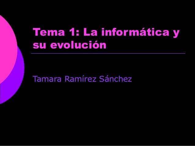 Tema 1: La informática y su evolución Tamara Ramírez Sánchez