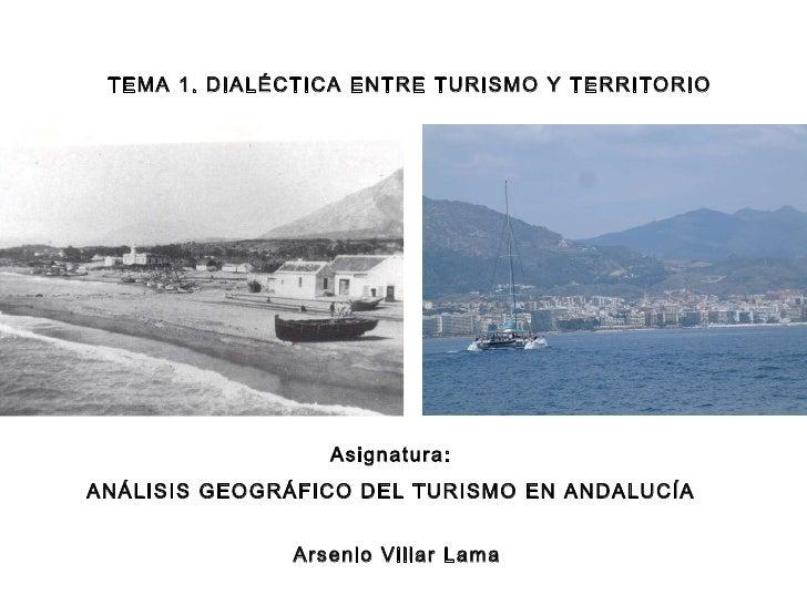 Asignatura: ANÁLISIS GEOGRÁFICO DEL TURISMO EN ANDALUCÍA TEMA 1. DIALÉCTICA ENTRE TURISMO Y TERRITORIO Arsenio Villar Lama