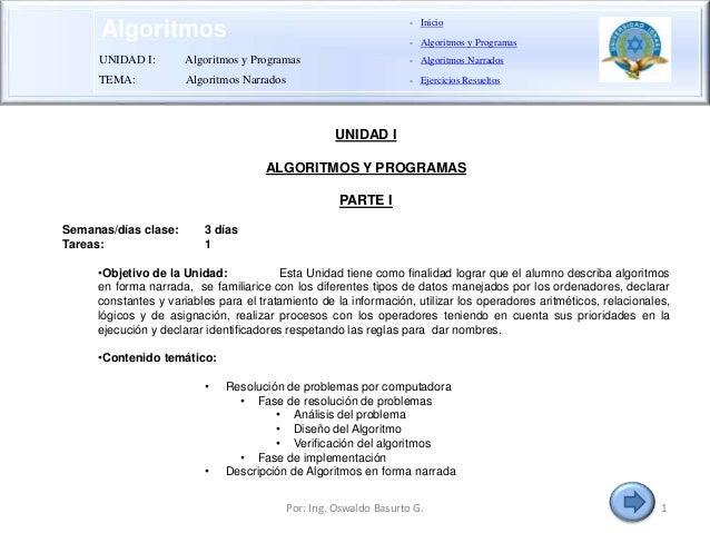 Algoritmos UNIDAD I ALGORITMOS Y PROGRAMAS PARTE I Semanas/días clase: 3 días Tareas: 1 •Objetivo de la Unidad: Esta Unida...