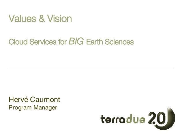Values & Vision! !  Cloud Services for BIG Earth Sciences      Hervé Caumont Program Manager