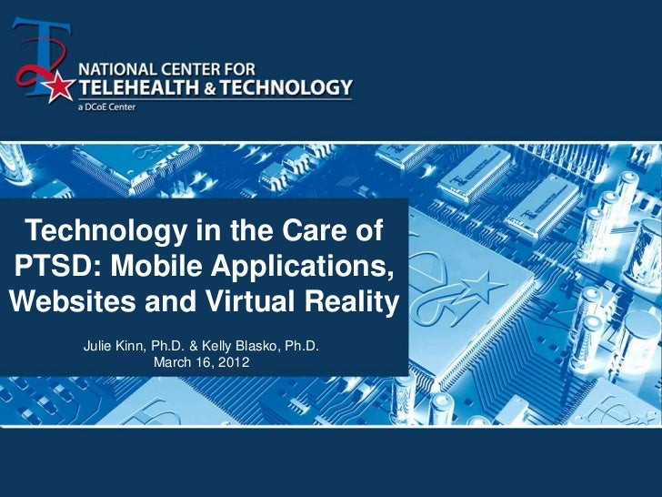 Technology in the Care ofPTSD: Mobile Applications,Websites and Virtual Reality     Julie Kinn, Ph.D. & Kelly Blasko, Ph.D...