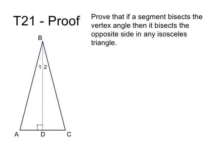 T21 - Proof Prove that if a segment bisects the vertex angle then it bisects the opposite side in any isosceles triangle. ...