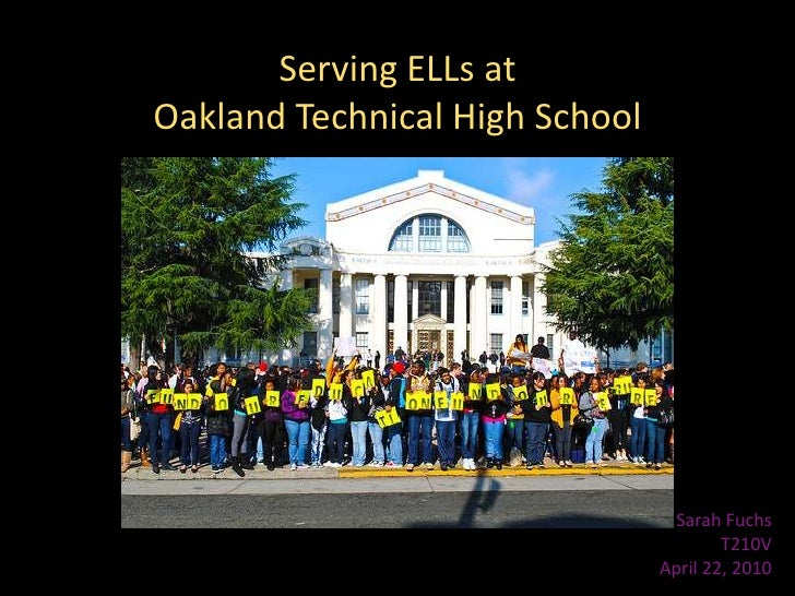 Serving ELLs at<br />Oakland Technical High School<br />Sarah Fuchs<br />T210V<br />April 22, 2010<br />