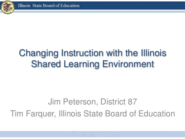 Changing Instruction with the Illinois    Shared Learning Environment         Jim Peterson, District 87Tim Farquer, Illino...