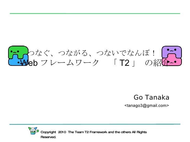 Copyright  2010  The Team T2 Framework and the others All Rights Reserved. つなぐ、つながる、つないでなんぼ! Web フレームワーク 「 T2 」 の紹介 Go Tan...