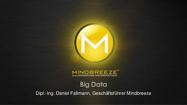 Innovation – Insights – Interaction Daniel Fallmann Mindbreeze Big Data Dipl.-Ing. Daniel Fallmann, Geschäftsführer Mindbr...