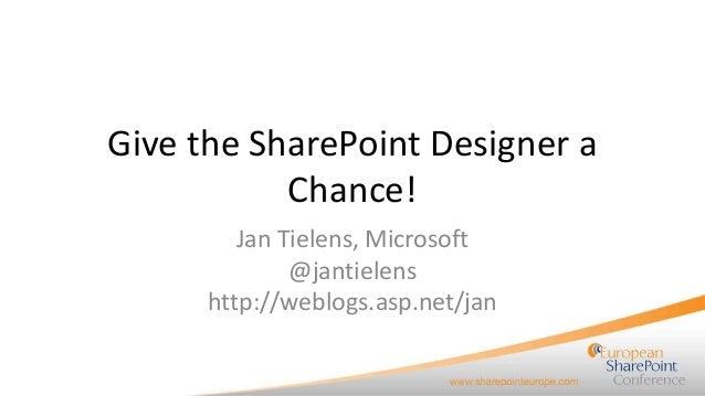 Give the SharePoint Designer a Chance! Jan Tielens, Microsoft @jantielens http://weblogs.asp.net/jan