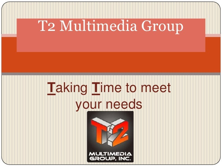 T2 Multimedia Group<br />Taking Time to meet your needs <br />