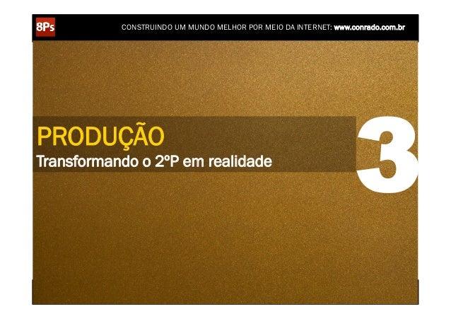 CONSTRUINDO UM MUNDO MELHOR POR MEIO DA INTERNET: www.conrado.com.brPRODUÇÃOTransformando o 2ºP em realidade              ...