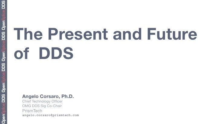 """The Present and Future """" of DDS   Angelo Corsaro, Ph.D.  Chief Technology Officer!  OMG DDS Sig Co-Chair  PrismTech  angelo..."""