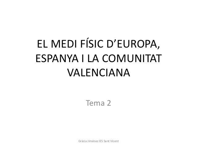 EL MEDI FÍSIC D'EUROPA,ESPANYA I LA COMUNITAT     VALENCIANA            Tema 2       Gràcia Jiménez IES Sant Vicent