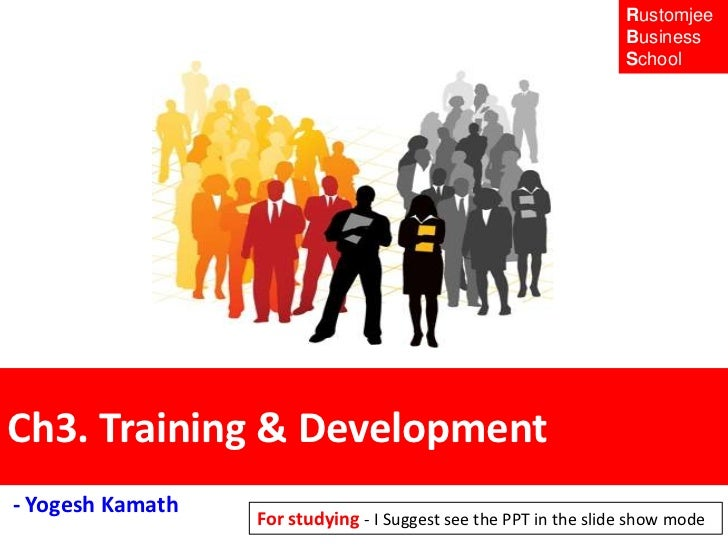 Rustomjee<br />Business <br />School <br />Ch3. Training & Development <br /> - Yogesh Kamath<br />For studying - I Sugges...