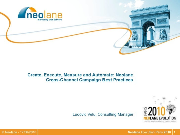 Create, Execute, Measure and Automate: Neolane Cross-Channel Campaign Best Practices Ludovic Velu, Consulting Manager