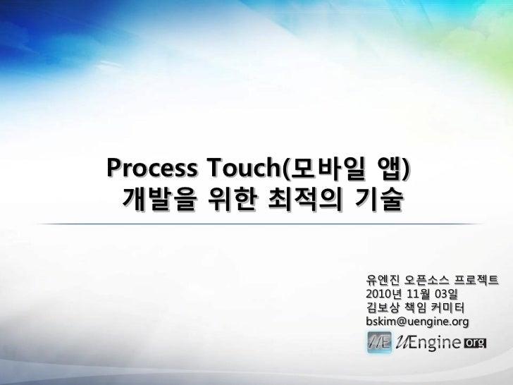 Process Touch(모바읷 앱) 개발을 위한 최적의 기술                 유엔짂 오픈소스 프로젝트                 2010년 11월 03일                 김보상 책임 커미터 ...