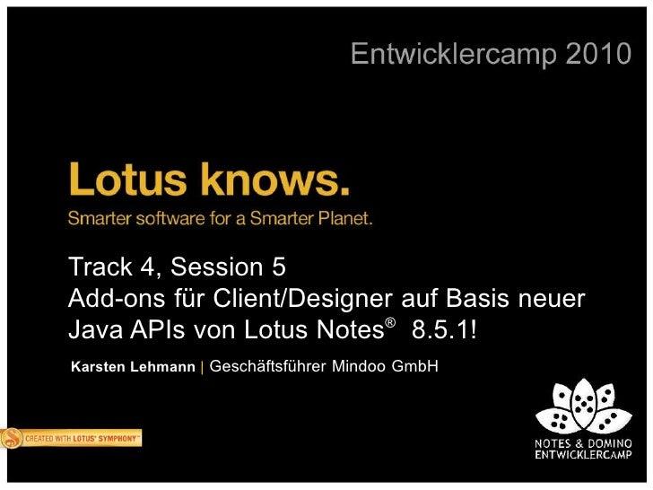 Track 4, Session 5 Add-ons für Client/Designer auf Basis neuer Java APIs von Lotus Notes® 8.5.1! Karsten Lehmann | Geschäf...