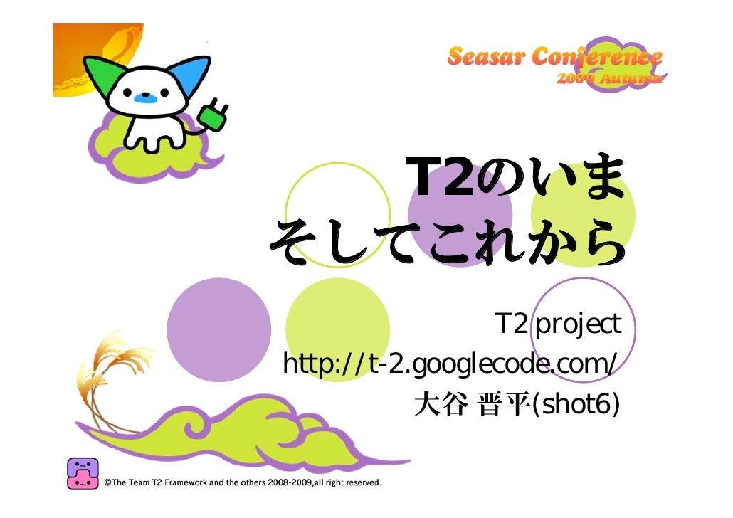 T2のいま そしてこれから                  T2 project http://t-2.googlecode.com/            大谷 晋平(shot6)