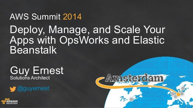 AWS Summit 2014 Deploy, Manage, and Scale Your Apps with OpsWorks and Elastic Beanstalk Guy Ernest Solutions Architect @gu...