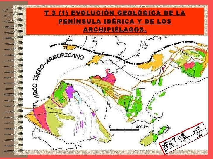 T  3 (1) Evolución geologica de la Península Ibérica y archipiélagos.