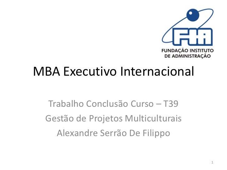 MBA Executivo Internacional  Trabalho Conclusão Curso – T39  Gestão de Projetos Multiculturais    Alexandre Serrão De Fili...