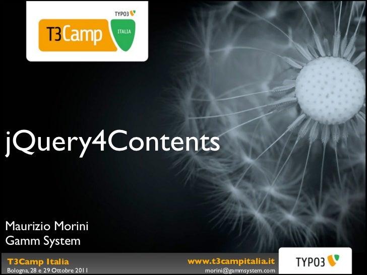 jQuery4ContentsMaurizio MoriniGamm SystemT3Camp Italia                   www.t3campitalia.itBologna, 28 e 29 Ottobre 2011 ...