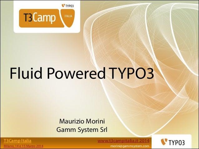www.t3campitalia.it 2014 morini@gammsystem.com T3Camp Italia Milano, 14 e 15 Marzo 2014 Fluid Powered TYPO3 Maurizio Morin...
