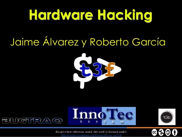 Jaime Álvarez y Roberto García Hardware Hacking Except where otherwise noted, this work is licensed under: http://creative...