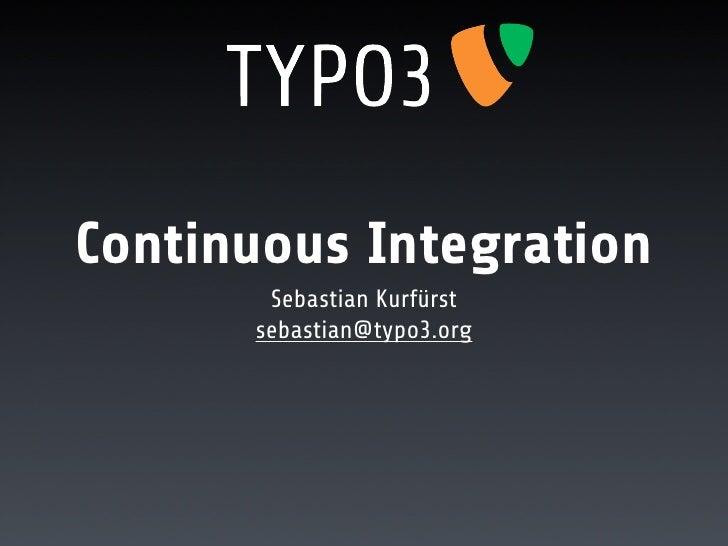 Continuous Integration        Sebastian Kurfürst       sebastian@typo3.org