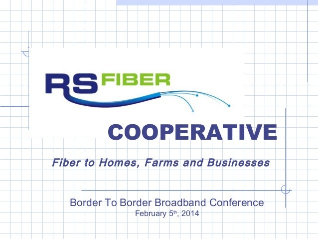 COOPERATIVE Fiber to Homes, Farms and Businesses Border To Border Broadband Conference February 5th, 2014