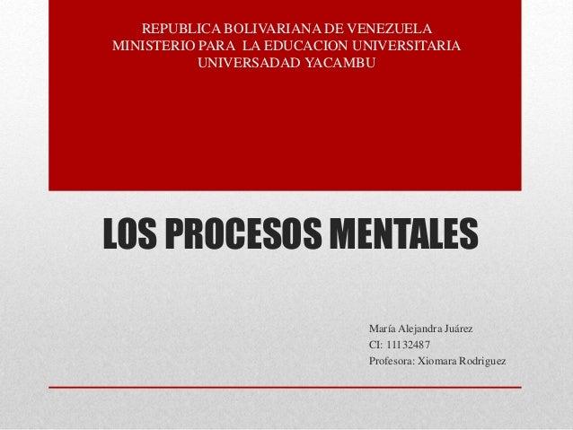 LOS PROCESOS MENTALES María Alejandra Juárez CI: 11132487 Profesora: Xiomara Rodriguez REPUBLICA BOLIVARIANA DE VENEZUELA ...