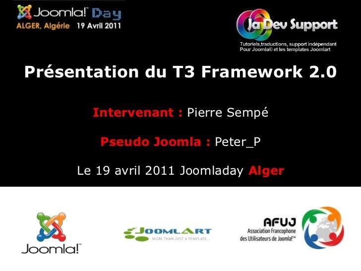Présentation du T3 Framework 2.0 <br />Intervenant :Pierre SempéPseudo Joomla : Peter_P<br />Le 19 avril 2011 JoomladayAlg...