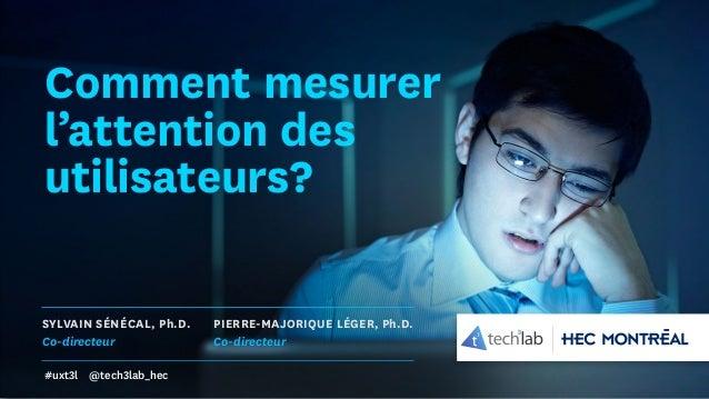 Comment mesurer l'attention des utilisateurs? SYLVAIN SÉNÉCAL, Ph.D. Co-directeur PIERRE-MAJORIQUE LÉGER, Ph.D. Co-directe...