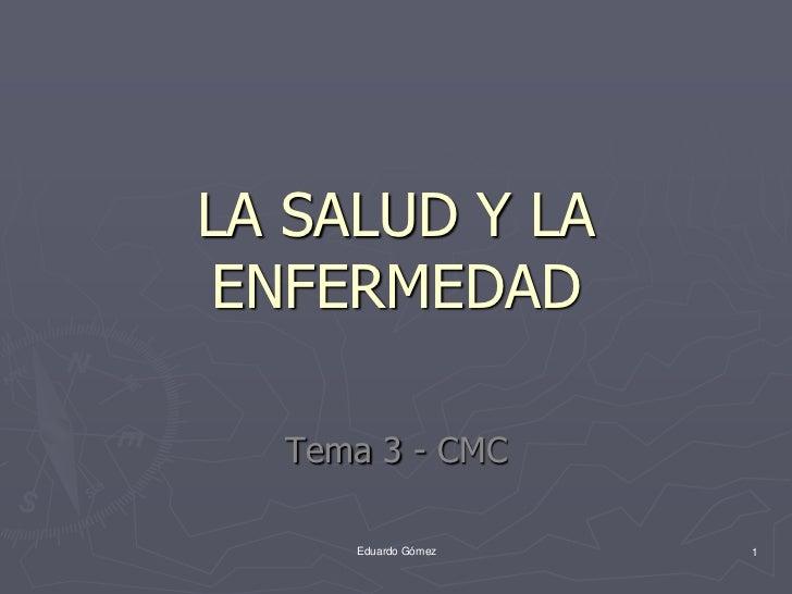LA SALUD Y LAENFERMEDAD  Tema 3 - CMC     Eduardo Gómez   1