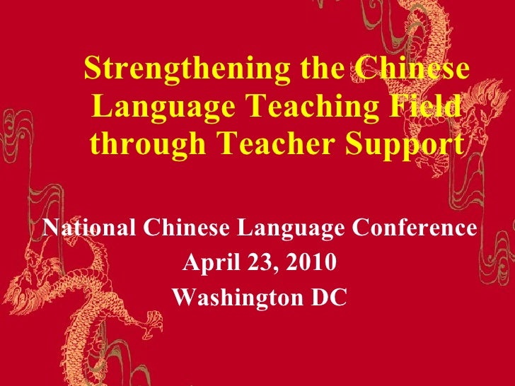 Strengthening the Chinese Language Teaching Field through Teacher Support National Chinese Language Conference April 23, 2...