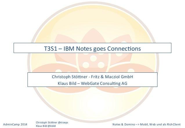 T3S1&–&IBM&Notes&goes&ConnecLons&  Christoph&StöBner&M&Fritz&&&Macziol&GmbH&  Klaus&Bild&–&WebGate&ConsulLng&AG&  Notes&&&...