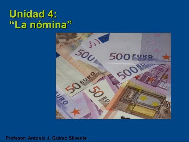 """Unidad 4: """"La nómina""""Profesor: Antonio J. Guirao Silvente"""
