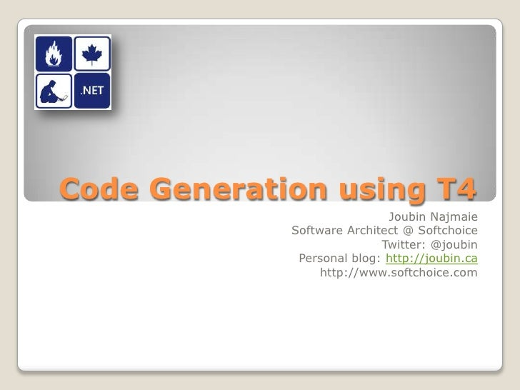 Code Generation using T4<br />Joubin Najmaie<br />Software Architect @ Softchoice<br />Twitter: @joubin<br />Personal blog...