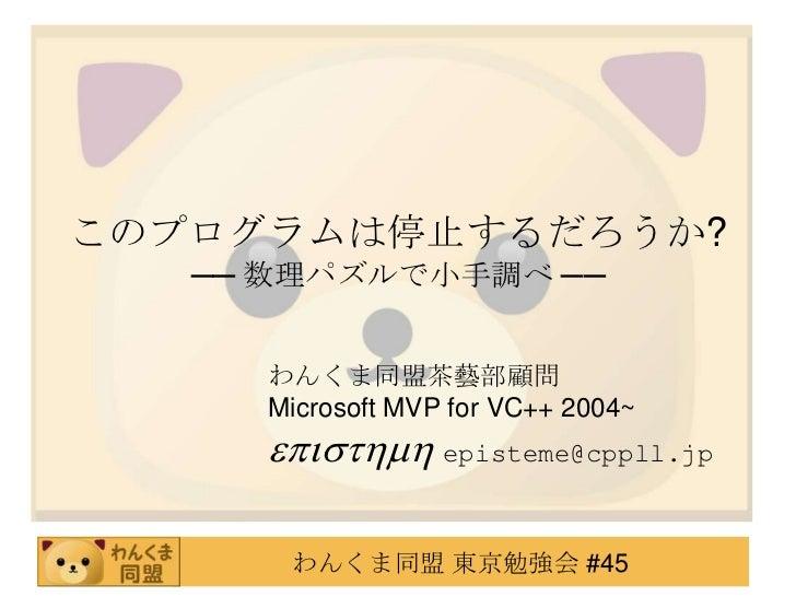 このプログラムは停止するだろうか?   ── 数理パズルで小手調べ ──     わんくま同盟茶藝部顧問     Microsoft MVP for VC++ 2004~     episthmh episteme@cppll.jp      ...