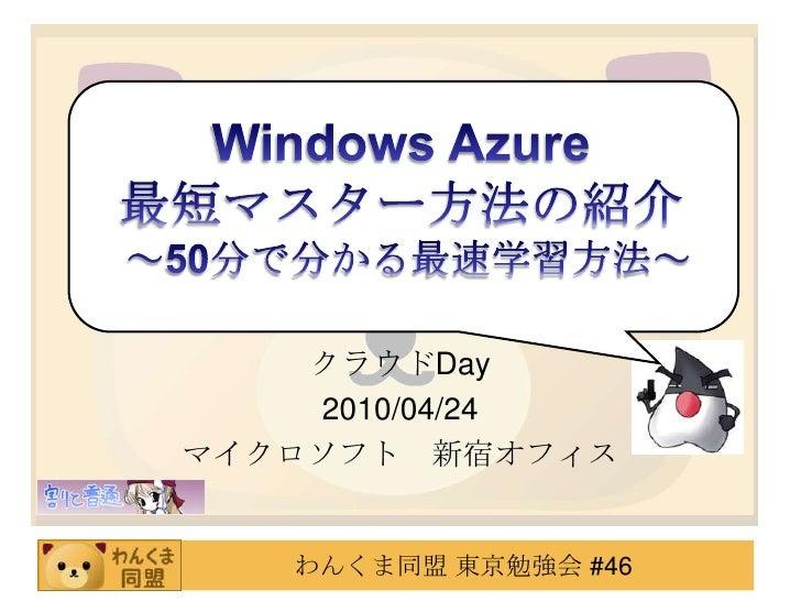 Windows Azure <br />最短マスター方法の紹介 <br />~50分で分かる最速学習方法~<br />絵描きのこだわり<br />クラウドDay<br />2010/04/24<br />マイクロソフト 新宿オフィス<br />