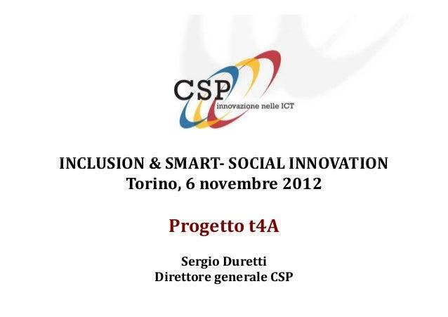 INCLUSION & SMART- SOCIAL INNOVATION       Torino, 6 novembre 2012            Progetto t4A              Sergio Duretti    ...