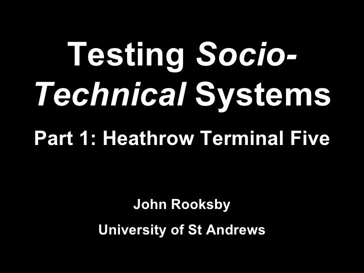 Testing  Socio-Technical  Systems Part 1: Heathrow Terminal Five John Rooksby University of St Andrews