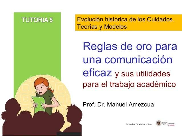 Reglas de oro para una comunicación eficaz y sus utilidades para el trabajo académico Prof. Dr. Manuel Amezcua Facultad de...