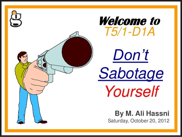 Welcome toT5/1-D1A  Don'tSabotage Yourself   By M. Ali Hassni Saturday, October 20, 2012