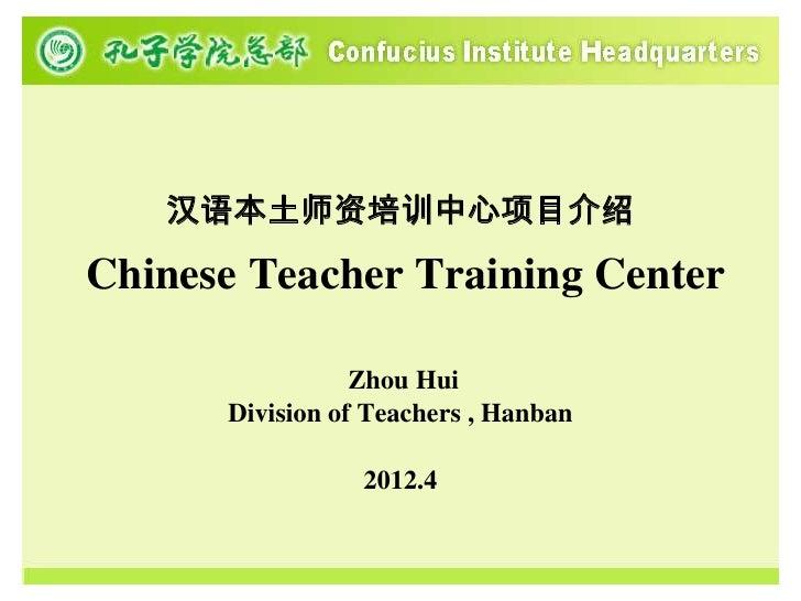 汉语本土师资培训中心项目介绍Chinese Teacher Training Center                 Zhou Hui      Division of Teachers , Hanban                 ...